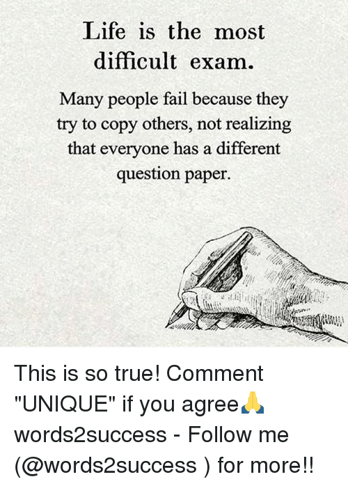 "Fail, Life, and Memes: Life is the most  difficult exam.  Many people fail because they  try to copy others, not realizing  that everyone has a different  question paper. This is so true! Comment ""UNIQUE"" if you agree🙏 words2success - Follow me (@words2success ) for more!!"