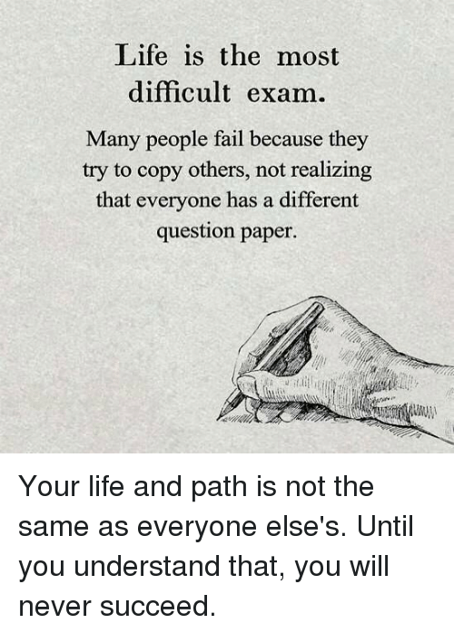 Fail, Life, and Memes: Life is the most  difficult exam.  Many people fail because they  try to copy others, not realizing  that everyone has a different  question paper Your life and path is not the same as everyone else's. Until you understand that, you will never succeed.