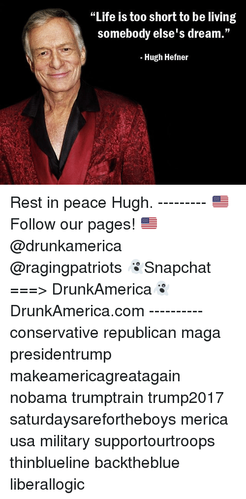 "Nobama: ""Life is too short to be living  somebody else's dream.""  - Hugh Hefner Rest in peace Hugh. --------- 🇺🇸Follow our pages! 🇺🇸 @drunkamerica @ragingpatriots 👻Snapchat ===> DrunkAmerica👻 DrunkAmerica.com ---------- conservative republican maga presidentrump makeamericagreatagain nobama trumptrain trump2017 saturdaysarefortheboys merica usa military supportourtroops thinblueline backtheblue liberallogic"
