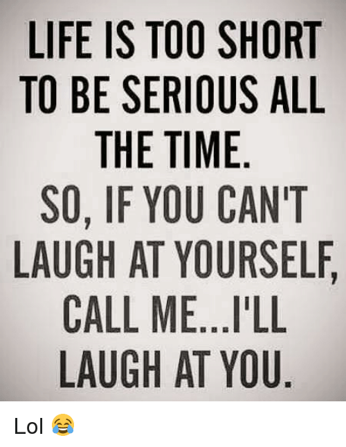 Memes, Too Short, and All the Time: LIFE IS TOO SHORT  TO BE SERIOUS ALL  THE TIME  SO, IF YOU CAN'T  LAUGH AT YOURSELF  CALL ME...I'LL  LAUGH AT YOU Lol 😂