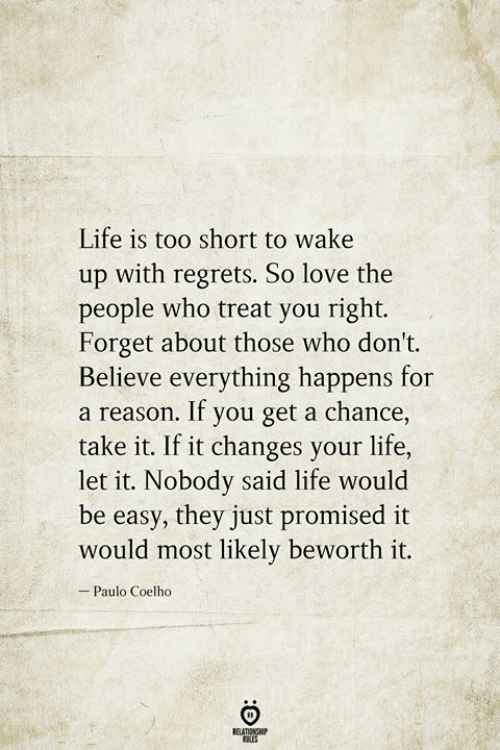 Life Is Too Short To: Life is too short to wake  up with regrets. So love the  people who treat you right.  Forget about those who don't.  Believe everything happens for  a reason. If you get a chance,  take it. If it changes your life,  let it. Nobody said life would  be easy, they just promised it  would most likely beworth it.  Paulo Coelho  BELATIONSHIP  LES  :O