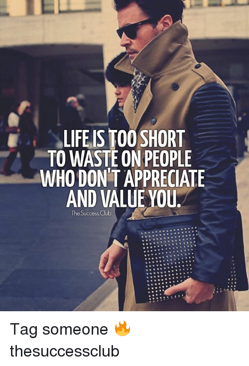 Club, Life, and Memes: LIFE IS TOO SHORT  TO WASTE ON PEOPLE  WHO DONT APPRECIATE  AND VALUE YOU  The Success Club Tag someone 🔥 thesuccessclub