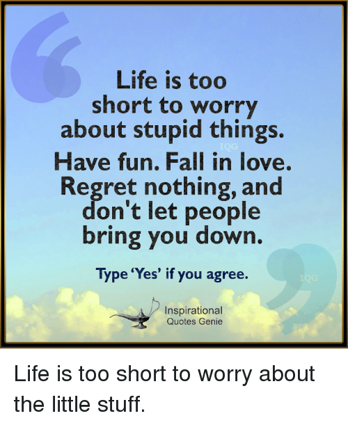 Life Is Too Short to Worry About Stupid Things Have Fun ...