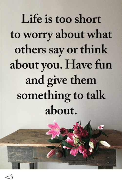 Life Is Too Short To: Life is too short  to worry about what  others say or think  about you. Have fun  and give them  something to talk  about. <3