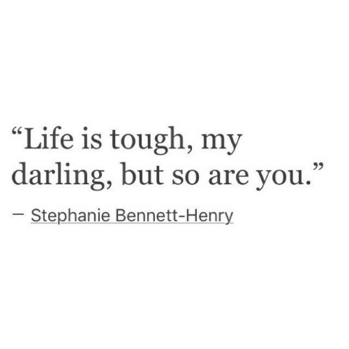 """stephanie: """"Life is tough, my  darling, but so are you.""""  r.  Stephanie Bennett-Henry"""