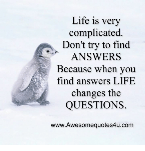 Life: Life is very  complicated  Don't try to find  ANSWERS  Because when you  find answers LIFE  changes the  QUESTIONS  www.Awesomequotes4u.com