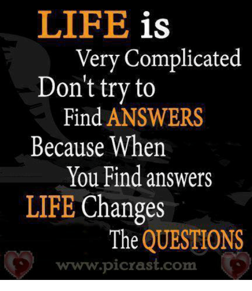 LIFE Is Very Complicated Don't Try To Find ANSWERS Because