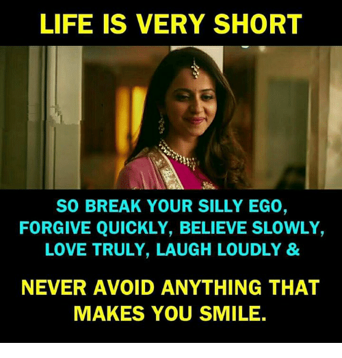 Life, Love, and Memes: LIFE IS VERY SHORT  SO BREAK YOUR SILLY EGO,  FORGIVE QUICKLY, BELIEVE SLOWLY,  LOVE TRULY, LAUGH LOUDLY &  NEVER AVOID ANYTHING THAT  MAKES YOU SMILE.