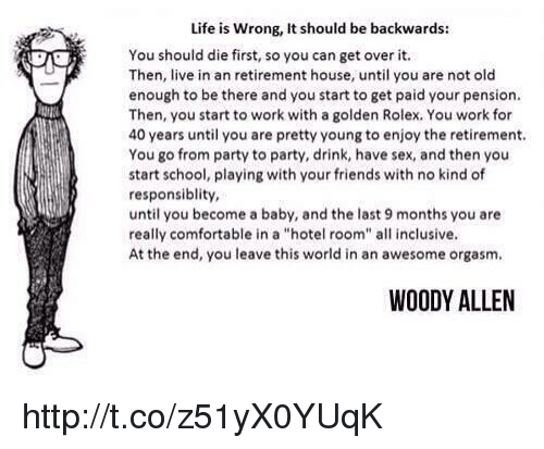 """Woody Allen: Life is wrong, It should be backwards:  You should die first, so you can get over it.  Then, live in an retirement house, until you are not old  enough to be there and you start to get paid your pension.  Then, you start to work with a golden Rolex, You work for  40 years until you are pretty young to enjoy the retirement.  You go from party to party, drink, have sex, and then you  start school, playing with your friends with no kind of  responsiblity,  until you become a baby, and the last 9 months you are  really comfortable in a """"hotel room"""" all inclusive.  At the end, you leave this world in an awesome orgasm.  WOODY ALLEN http://t.co/z51yX0YUqK"""