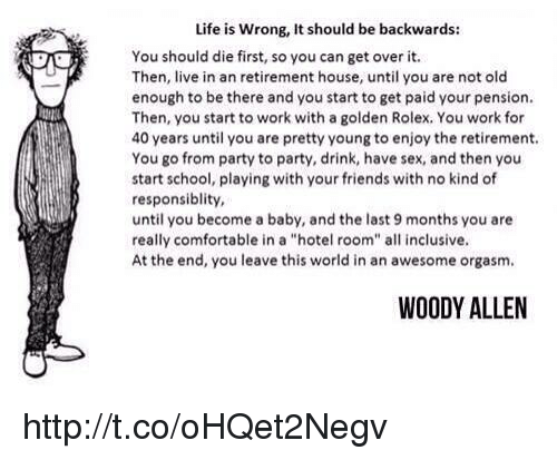 """Woody Allen: Life is wrong, It should be backwards:  You should die first, so you can get over it.  Then, live in an retirement house, until you are not old  enough to be there and you start to get paid your pension.  Then, you start to work with a golden Rolex, You work for  40 years until you are pretty young to enjoy the retirement.  You go from party to party, drink, have sex, and then you  start school, playing with your friends with no kind of  responsibility,  until you become a baby, and the last 9 months you are  really comfortable in a """"hotel room"""" all inclusive.  At the end, you leave this world in an awesome orgasm.  WOODY ALLEN http://t.co/oHQet2Negv"""