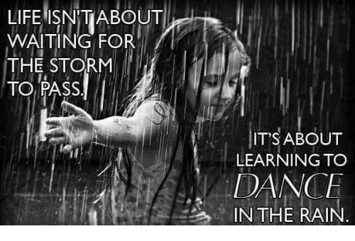 dancing in the rain: LIFE ISNMIABOUT  WAITING FOR  THE STORM  TO PASS  IT'S ABOUT  LEARNING TO  DANCE  IN THE RAIN