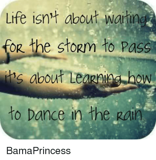 dancing in the rain: Life isn't about Waitin  OR the stopm to pass  about Leagniga how  to Dance in the Rain BamaPrincess