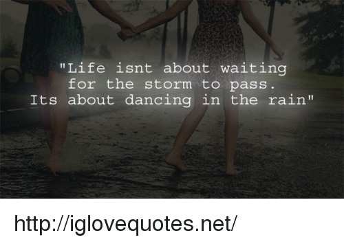 "dancing in the rain: ""Life isnt about waiting  for the storm to pass  Its about dancing in the rain"" http://iglovequotes.net/"