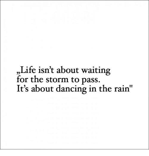 "dancing in the rain: ""Life isn't about waiting  for the storm to pass.  It's about dancing in the rain"""