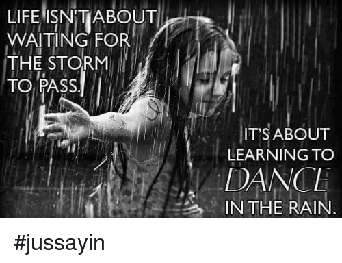 dancing in the rain: LIFE ISNTIABOUT  WAITING FOR  THE STORM  TO PASS  IT'S ABOUT  LEARNING TO  DANCE  IN THE RAIN #jussayin