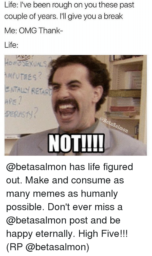 Pasteing: Life: I've been rough on you these past  couple of years. I'll give you a break  Me: OMG Thank-  Life:  ENTALY RETARU  aps  DERAST  NOT!!!! @betasalmon has life figured out. Make and consume as many memes as humanly possible. Don't ever miss a @betasalmon post and be happy eternally. High Five!!! (RP @betasalmon)
