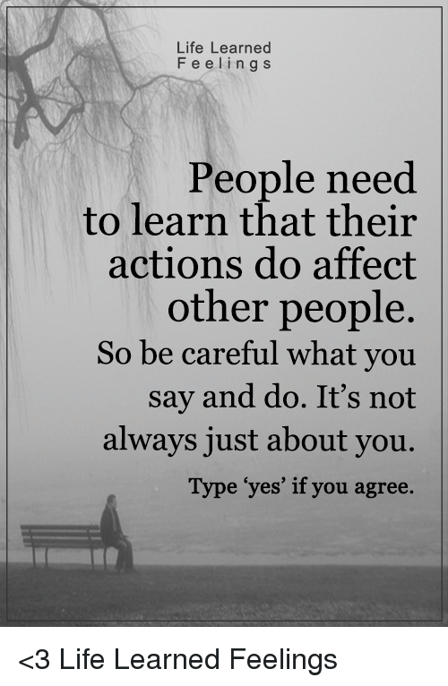 """Memes, Affect, and Be Careful: Life Learned  F e e l i n g s  People need  to learn that their  actions do affect  other people  So be careful what you  say and do. It's not  always just about you.  Type """"yes' if you agree. <3 Life Learned Feelings"""