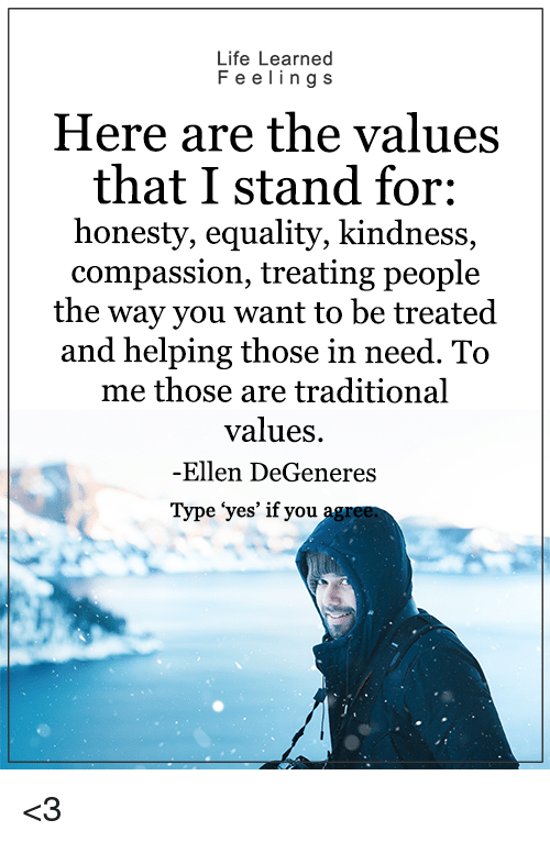 """Ellen Degenerates: Life Learned  F e e ling s  Here are the values  that I stand for:  honesty, equality, kindness,  compassion, treating people  the way you want to be treated  and helping those in need. To  me those are traditional  values.  -Ellen DeGeneres  Type """"yes' if you <3"""