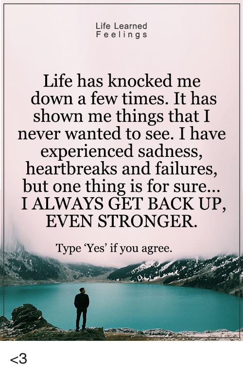 Experiencers: Life Learned  F e e ling s  Life has knocked me  down a few times. It has  shown me things that I  never wanted to see. I have  experienced sadness  heartbreaks and failures  but one thing is for sure...  I ALWAYS GET BACK UP,  EVEN STRONGER.  Type 'Yes' if you agree. <3