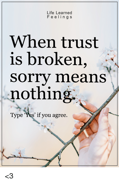 Life, Memes, and Sorry: Life Learned  F e e ling s  When trust  is broken  Sorry means  nothing.  Type 'Yes' if you agree <3