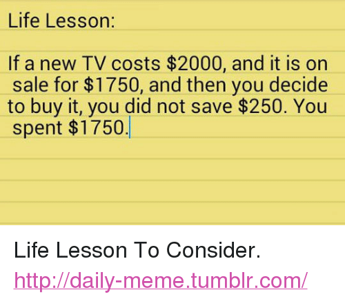 "Life, Meme, and Tumblr: Life Lesson:  If a new TV costs $2000, and it is on  sale for $1750, and then you decide  to buy it, you did not save $250. You  spent $1750 <p>Life Lesson To Consider.<br/><a href=""http://daily-meme.tumblr.com""><span style=""color: #0000cd;""><a href=""http://daily-meme.tumblr.com/"">http://daily-meme.tumblr.com/</a></span></a></p>"