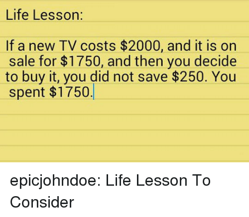 Life, Tumblr, and Blog: Life Lesson:  If a new TV costs $2000, and it is on  sale for $1750, and then you decide  to buy it, you did not save $250. You  spent $1750 epicjohndoe:  Life Lesson To Consider