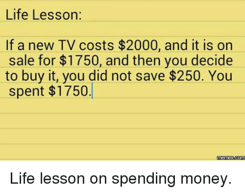 Meme Life: Life Lesson:  If a new TV costs $2000, and it is on  sale for $1750, and then you decide  to buy it, you did not save $250. You  spent $1750.  Memes Life lesson on spending money.