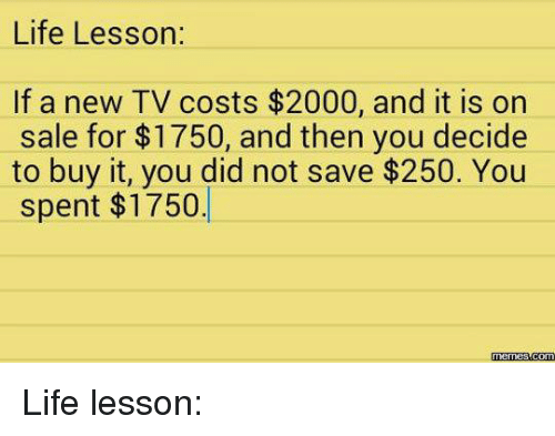 Meme Life: Life Lesson:  If a new TV costs $2000, and it is on  sale for $1750, and then you decide  to buy it, you did not save $250. You  spent $1750.  Memes Life lesson: