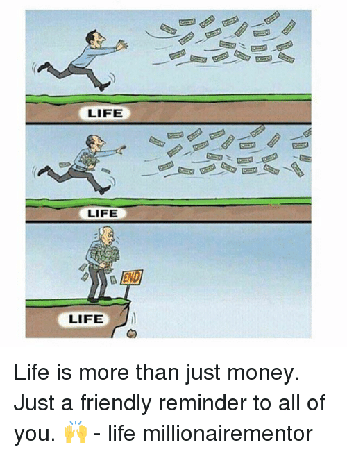 Life, Memes, and Money: LIFE  LIFE  EN  LIFE Life is more than just money. Just a friendly reminder to all of you. 🙌 - life millionairementor