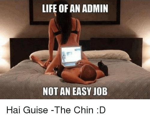 Memes, 🤖, and Job: LIFE OF AN ADMIN  NOT AN EASY JOB Hai Guise -The Chin :D