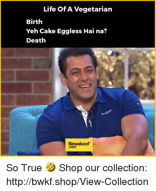Life, Memes, and True: Life OfA Vegetarian  Birth  Yeh Cake Eggless Hai na?  Death  Bewakoof  .com So True 🤣  Shop our collection: http://bwkf.shop/View-Collection