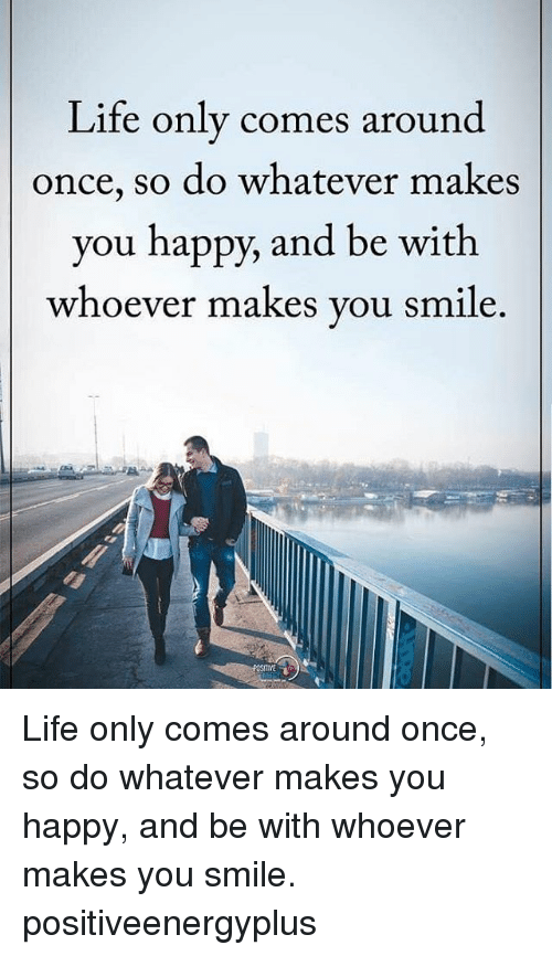 Whateves: Life only comes around  once, so do whatever makes  you happy, and be with  whoever makes you smile Life only comes around once, so do whatever makes you happy, and be with whoever makes you smile. positiveenergyplus