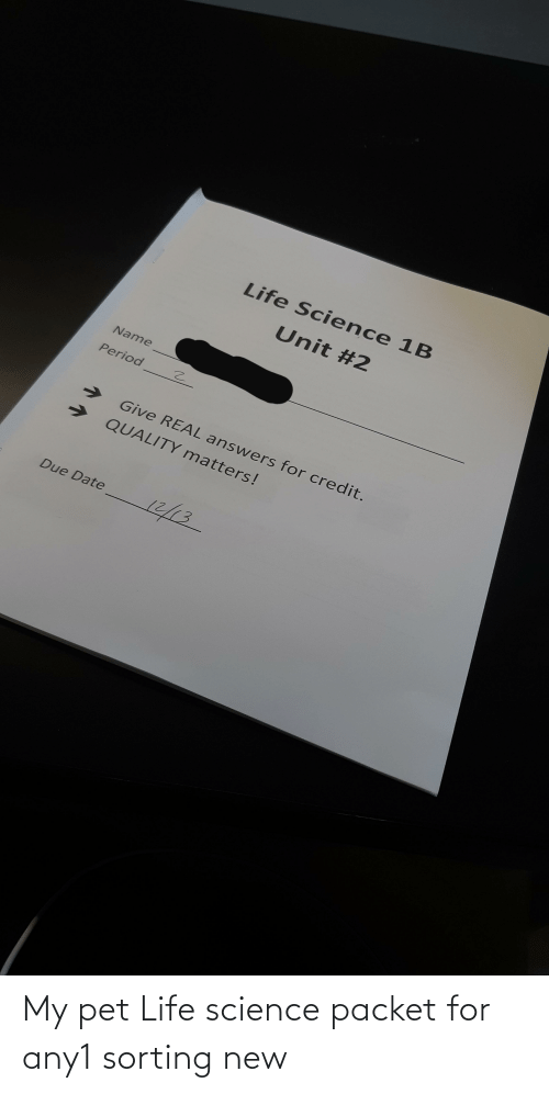 due date: Life Science 1B  Unit #2  Name  Period  Give REAL answers for credit.  QUALITY matters!  12/13  Due Date My pet Life science packet for any1 sorting new