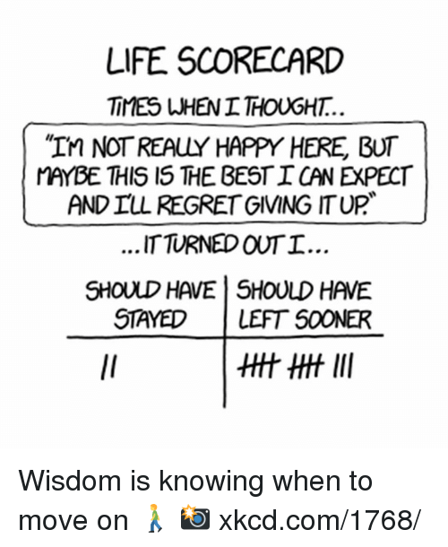 Realied: LIFE SCORECARD  TIMES WHENITHOUGHT.  NOT REALY HAPPY HERE BUT  MAYBE THIS IS THE BESTI CANExPECT  ANDILL REGRET GIVING ITUP  ...ITTURNED OUTI.  SHOULD HAVE SHOULD HAVE  STAYED  LEFT SOONER Wisdom is knowing when to move on 🚶 📸 xkcd.com/1768/