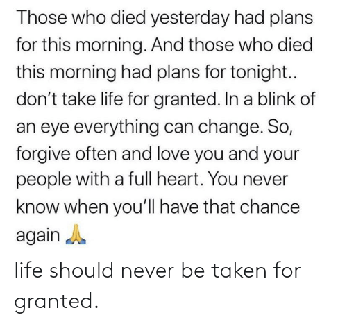 taken for granted: life should never be taken for granted.