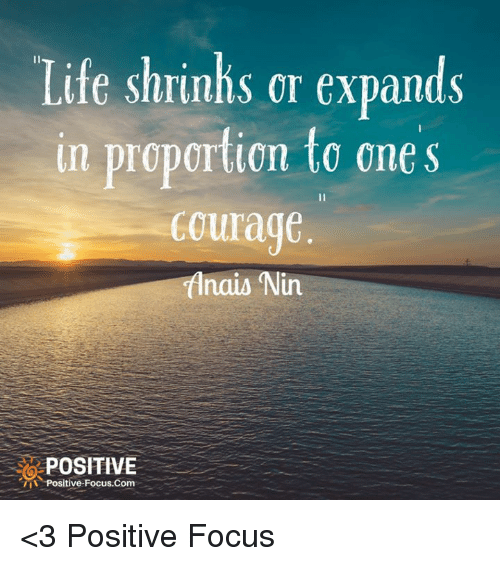 Life, Memes, and Focus: Life shrinhs or expands  in proportion to one s  Courage  Anais Nin  POSITIVE  -Positive. Focus,Com <3 Positive Focus