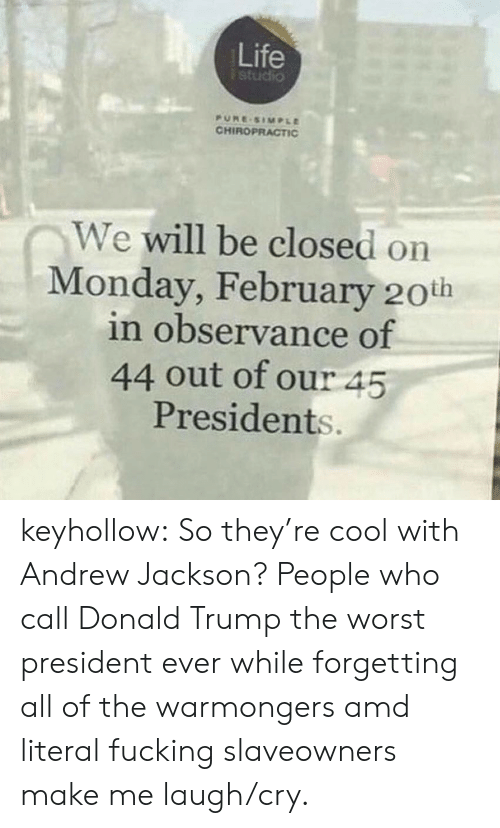Donald Trump: Life  studio  PURE SIMPLE  CHIROPRACTIC  We will be closed on  Monday, February 20th  in observance of  44 out of our 45  Presidents. keyhollow:  So they're cool with Andrew Jackson?   People who call Donald Trump the worst president ever while forgetting all of the warmongers amd literal fucking slaveowners make me laugh/cry.