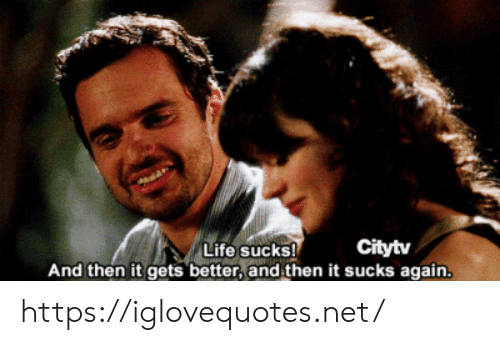life sucks: Life sucks!  And then it gets better, and then it sucks again.  Citytv https://iglovequotes.net/