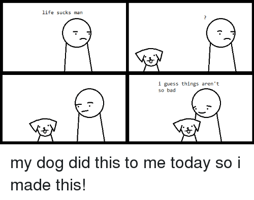 life sucks: life sucks man  i guess things aren't  so bad my dog did this to me today so i made this!