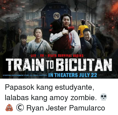 Life, Zombies, and Train: LIFE  SURVIVAL BEGINS  TRAIN TOBICUTAN  DATPASESENTERTAUXNENT STUDIO ALL RHGHTS RESERVED  IN THEATERS JULY 22 Papasok kang estudyante, lalabas kang amoy zombie. 💀💩  © Ryan Jester Pamularco