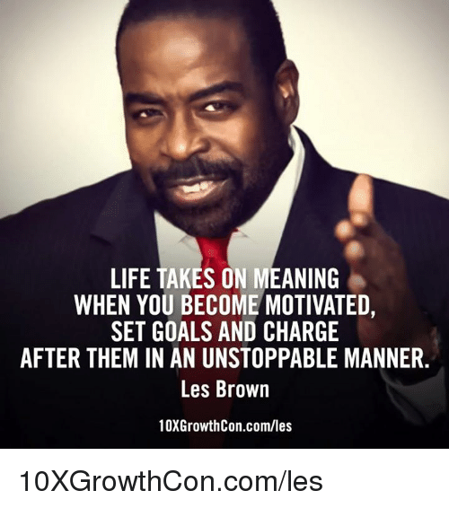 les brown: LIFE TAKES ON MEANING  WHEN YOU BECOME MOTIVATED  SET GOALS AND CHARGE  AFTER THEM IN AN UNSTOPPABLE MANNER  Les Brown  10XGrowthCon.com/les 10XGrowthCon.com/les