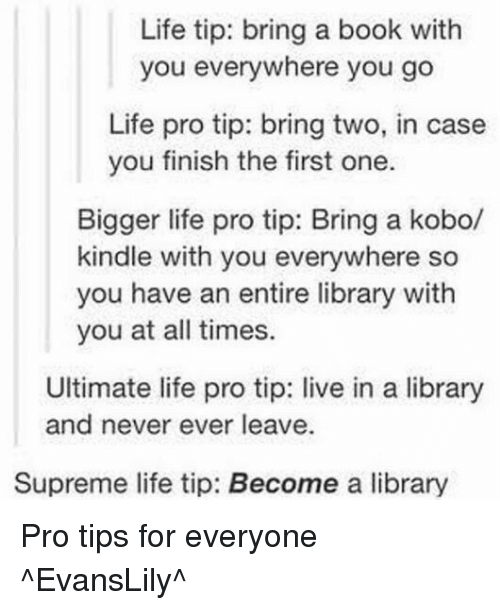 life-pro-tip: Life tip: bring a book with  you everywhere you go  Life pro tip: bring two, in case  you finish the first one.  Bigger life pro tip: Bring a kobo/  kindle with you everywhere so  you have an entire library with  you at all times.  Ultimate life pro tip: live in a library  and never ever leave.  Supreme life tip: Become a library Pro tips for everyone ^EvansLily^