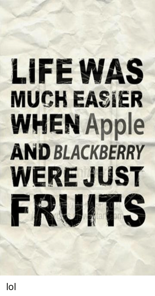 BlackBerry: LIFE WAS  MUCH EASIER  WHEN Apple  AND BLACKBERRY  WERE JUST  FRUITS lol