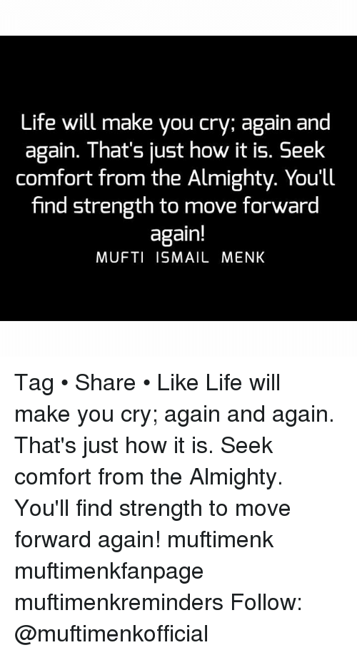 Memes, 🤖, and Comforter: Life will make you cry; again and  again. That's just how it is. Seek  comfort from the Almighty. You'll  find strength to move forward  again!  MUFTI ISMAIL MENK Tag • Share • Like Life will make you cry; again and again. That's just how it is. Seek comfort from the Almighty. You'll find strength to move forward again! muftimenk muftimenkfanpage muftimenkreminders Follow: @muftimenkofficial