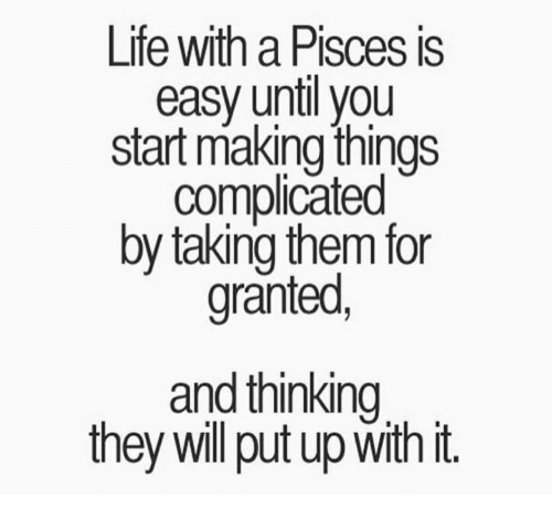 For Granted: Life with a Pisces is  easy until you  start making things  complicated  by taking them for  granted  and thinking  they will put up With it.