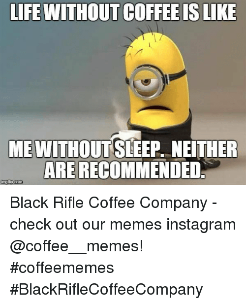 Without Coffee: LIFE WITHOUT COFFEE IS LIKE  ME WITHOUTSLEEP, NEITHER  ARE RECOMMENDED Black Rifle Coffee Company  - check out our memes instagram @coffee__memes!     #coffeememes #BlackRifleCoffeeCompany
