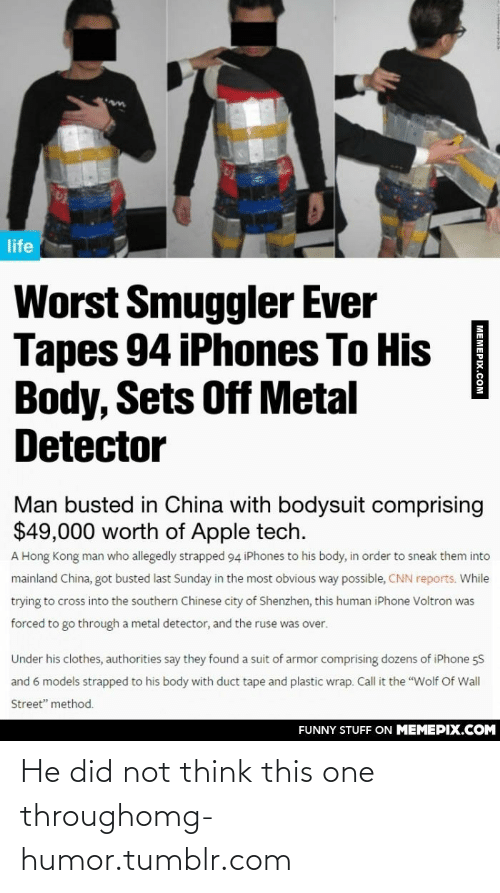 """metal detector: life  Worst Smuggler Ever  Tapes 94 iPhones To His  Body, Sets Off Metal  Detector  Man busted in China with bodysuit comprising  $49,000 worth of Apple tech.  A Hong Kong man who allegedly strapped 94 iPhones to his body, in order to sneak them into  mainland China, got busted last Sunday in the most obvious way possible, CNN reports. While  trying to cross into the southern Chinese city of Shenzhen, this human iPhone Voltron was  forced to go through a metal detector, and the ruse  over.  Under his clothes, authorities say they found a suit of armor comprising dozens of iPhone 5S  and 6 models strapped to his body with duct tape and plastic wrap. Call it the """"Wolf Of Wall  Street"""" method.  FUNNY STUFF ON MEMEPIX.COM  МЕМЕРIY СОм He did not think this one throughomg-humor.tumblr.com"""
