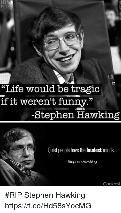 """Funny, Life, and Stephen: """"Life would be tragic  if it weren't funny.""""  -Stephen Hawking   Quiet people have the loudest minds.  Stephen Hawking  Goalcas #RIP Stephen Hawking https://t.co/Hd58sYocMG"""