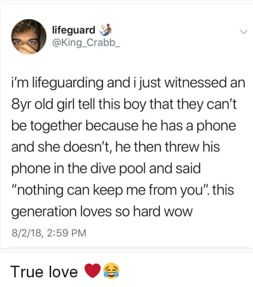 """Love, Memes, and Phone: lifeguard  @King_Crabb_  i'm lifeguarding and i just witnessed an  8yr old girl tell this boy that they can't  be together because he has a phone  and she doesn't, he then threw his  phone in the dive pool and said  nothing can keep me from you"""". this  generation loves so hard wow  8/2/18, 2:59 PM True love ❤😂"""