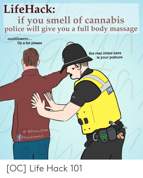Massage: LifeHack:  if  you smell of cannabis  police will give you a full body massage  ooo0Oowrrr....  Up a bit please  the real crime here  is your posture  POL  LICE  edraw tism  DrawtismArt  THIRST  AID [OC] Life Hack 101
